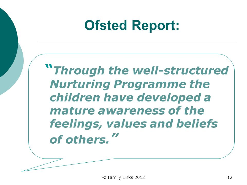 © Family Links 201212 Ofsted Report: Through the well-structured Nurturing Programme the children have developed a mature awareness of the feelings, values and beliefs of others.