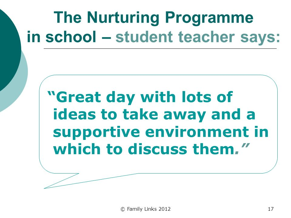 © Family Links 201217 The Nurturing Programme in school – student teacher says: Great day with lots of ideas to take away and a supportive environment in which to discuss them.