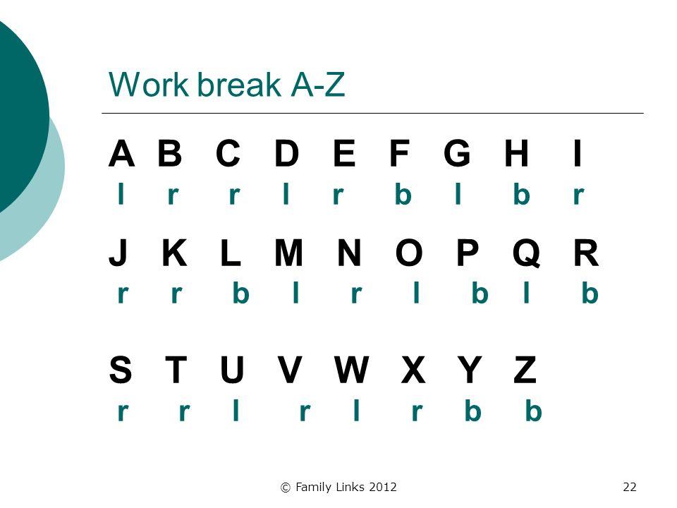 © Family Links 201222 Work break A-Z A B C D E F G H I l r r l r b l b r J K L M N O P Q R r r b l r l b l b S T U V W X Y Z r r l r l r b b