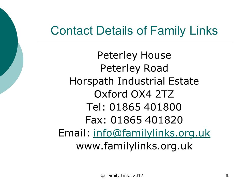 © Family Links 201230 Contact Details of Family Links Peterley House Peterley Road Horspath Industrial Estate Oxford OX4 2TZ Tel: 01865 401800 Fax: 01865 401820 Email: info@familylinks.org.ukinfo@familylinks.org.uk www.familylinks.org.uk