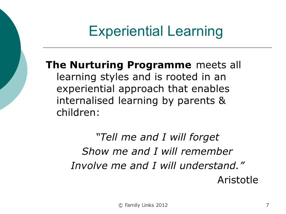 © Family Links 20127 Experiential Learning The Nurturing Programme meets all learning styles and is rooted in an experiential approach that enables internalised learning by parents & children: Tell me and I will forget Show me and I will remember Involve me and I will understand.
