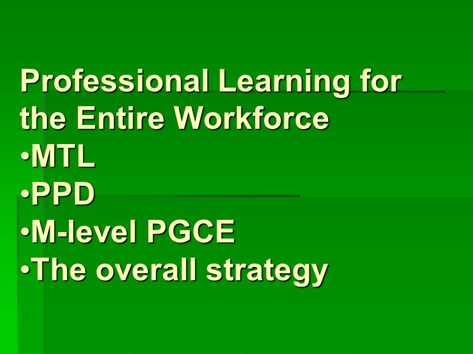 Professional Learning for the Entire Workforce MTLMTL PPDPPD M-level PGCEM-level PGCE The overall strategyThe overall strategy