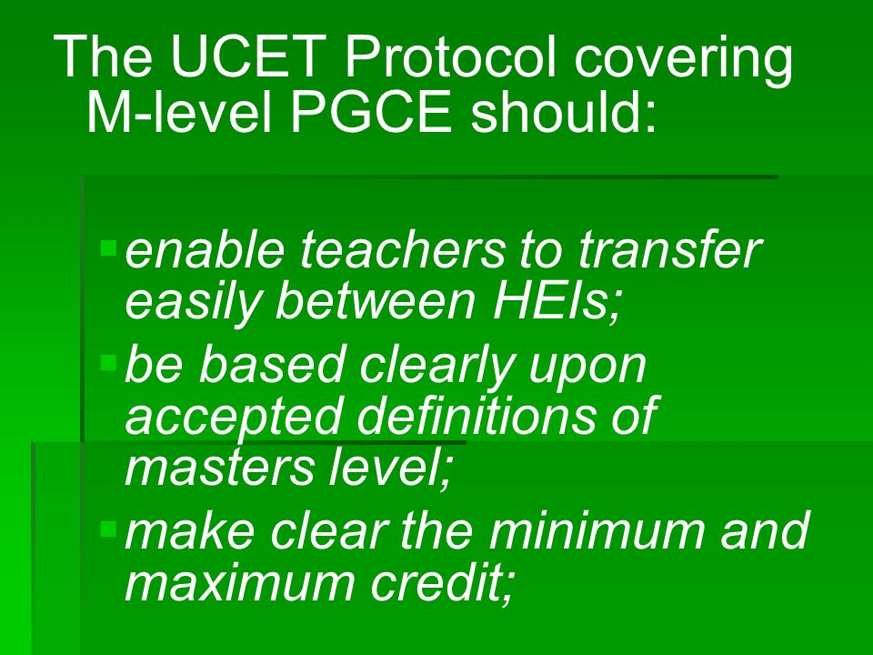 The UCET Protocol covering M-level PGCE should: enable teachers to transfer easily between HEIs; be based clearly upon accepted definitions of masters level; make clear the minimum and maximum credit;