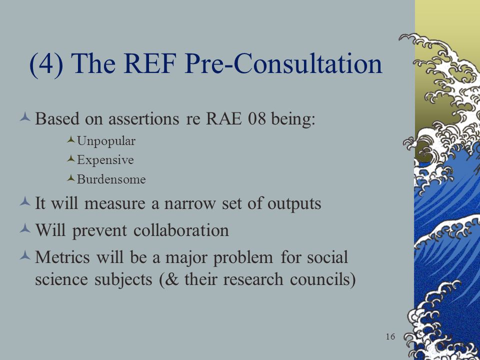 16 (4) The REF Pre-Consultation Based on assertions re RAE 08 being: Unpopular Expensive Burdensome It will measure a narrow set of outputs Will prevent collaboration Metrics will be a major problem for social science subjects (& their research councils)