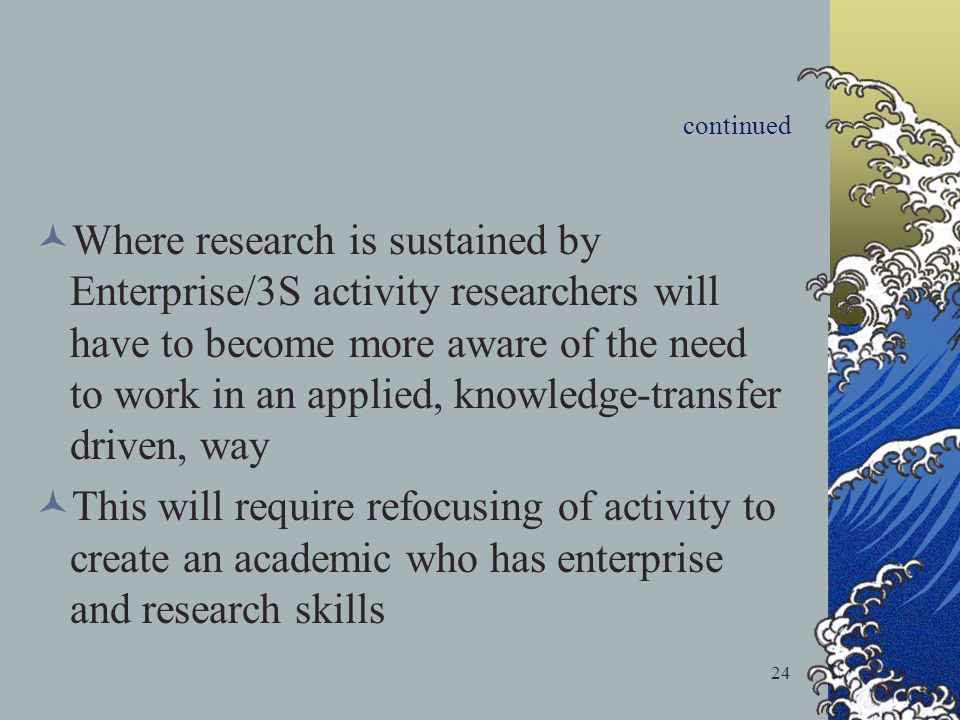 24 continued Where research is sustained by Enterprise/3S activity researchers will have to become more aware of the need to work in an applied, knowledge-transfer driven, way This will require refocusing of activity to create an academic who has enterprise and research skills