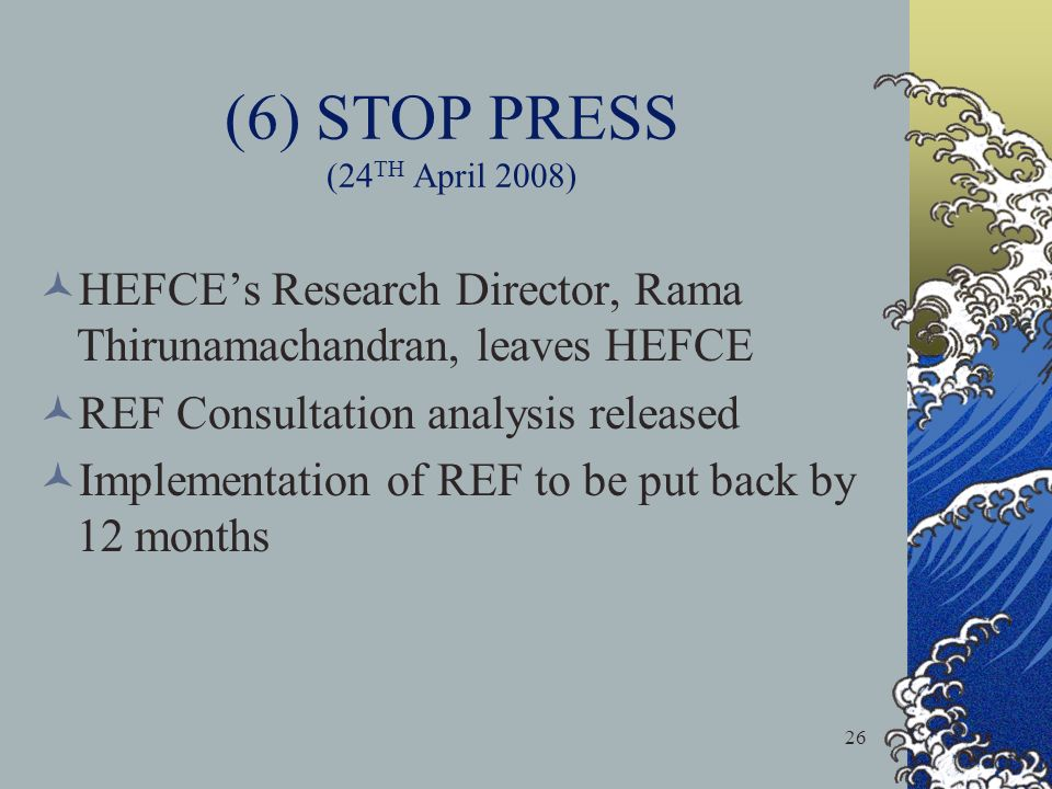 26 (6) STOP PRESS (24 TH April 2008) HEFCEs Research Director, Rama Thirunamachandran, leaves HEFCE REF Consultation analysis released Implementation of REF to be put back by 12 months