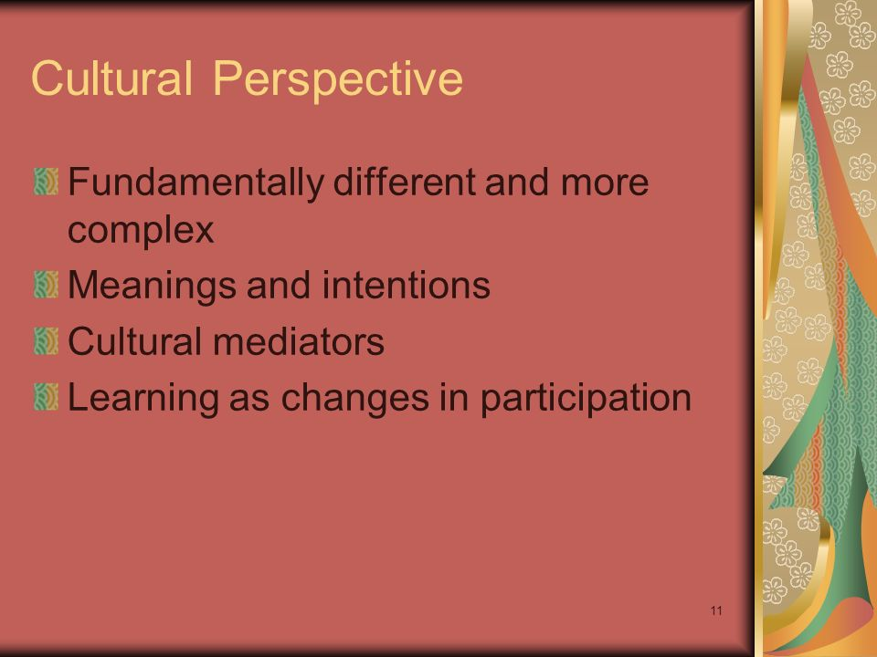 11 Cultural Perspective Fundamentally different and more complex Meanings and intentions Cultural mediators Learning as changes in participation