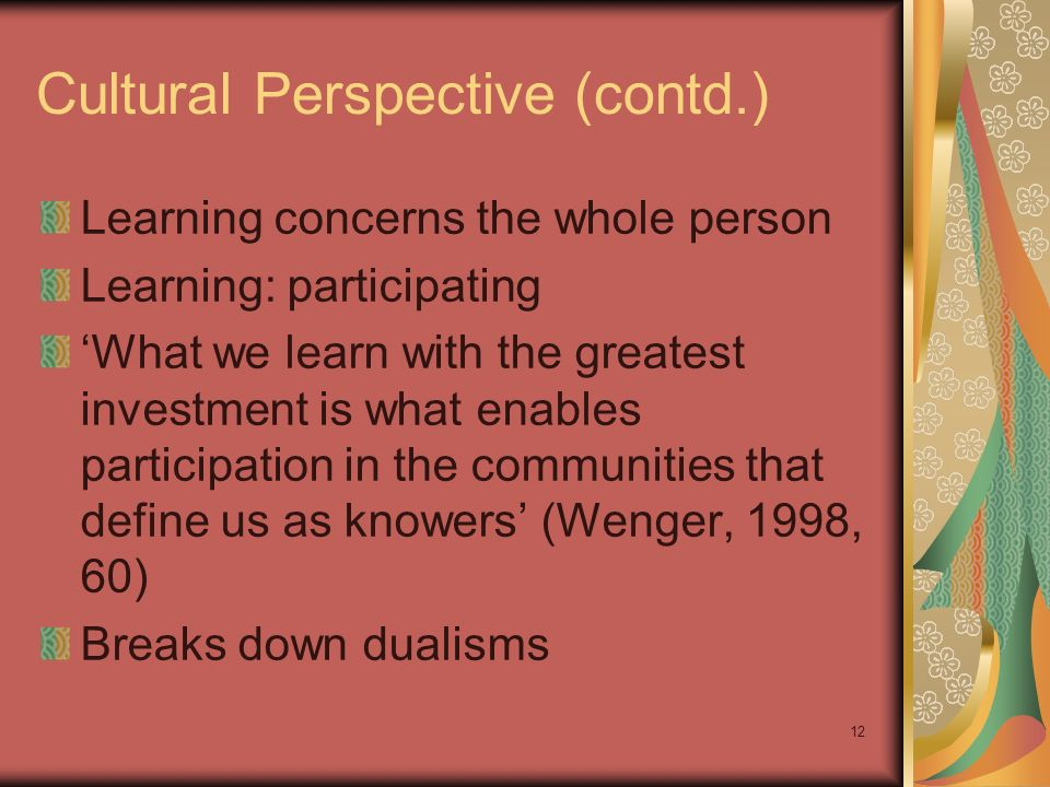 12 Cultural Perspective (contd.) Learning concerns the whole person Learning: participating What we learn with the greatest investment is what enables participation in the communities that define us as knowers (Wenger, 1998, 60) Breaks down dualisms