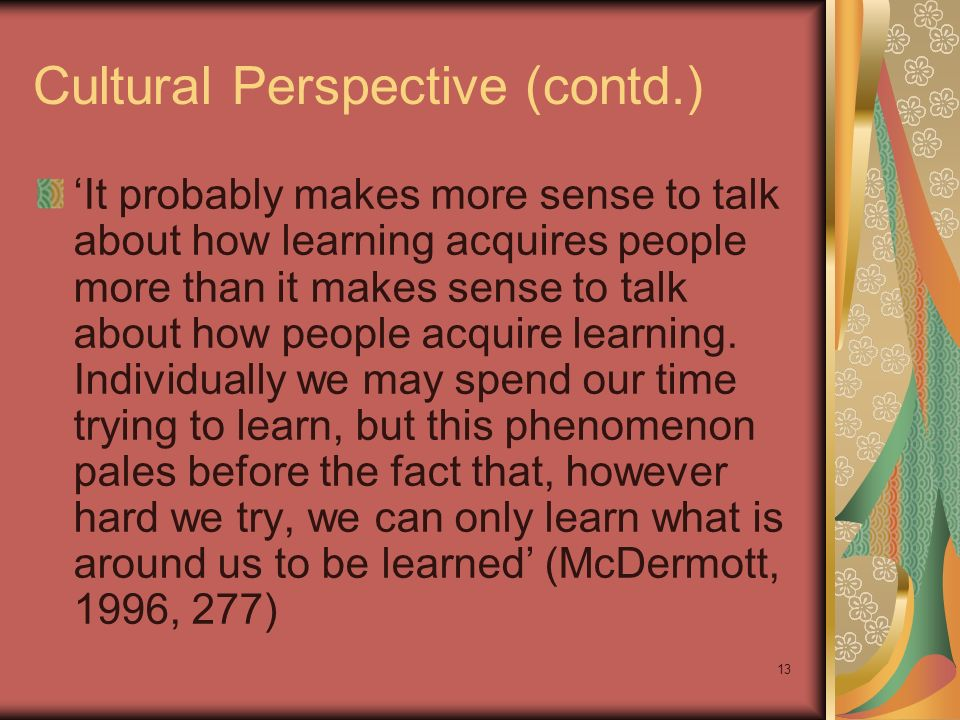 13 Cultural Perspective (contd.) It probably makes more sense to talk about how learning acquires people more than it makes sense to talk about how people acquire learning.