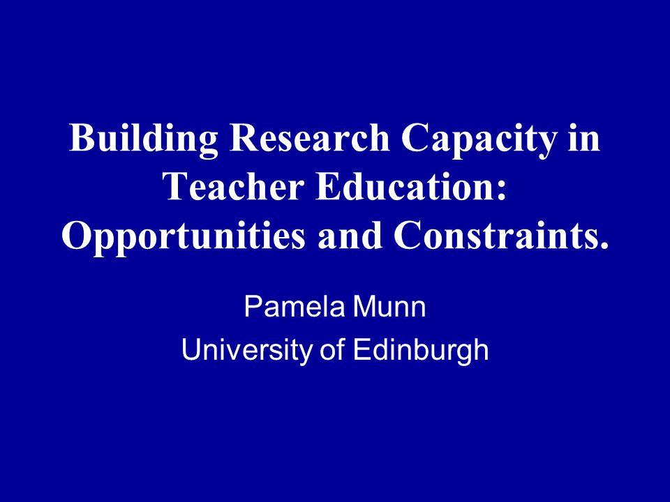 Building Research Capacity in Teacher Education: Opportunities and Constraints. Pamela Munn University of Edinburgh