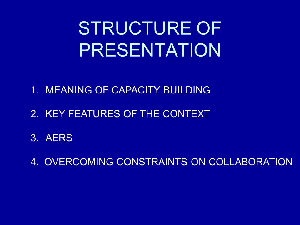STRUCTURE OF PRESENTATION 1.MEANING OF CAPACITY BUILDING 2.KEY FEATURES OF THE CONTEXT 3.AERS 4. OVERCOMING CONSTRAINTS ON COLLABORATION