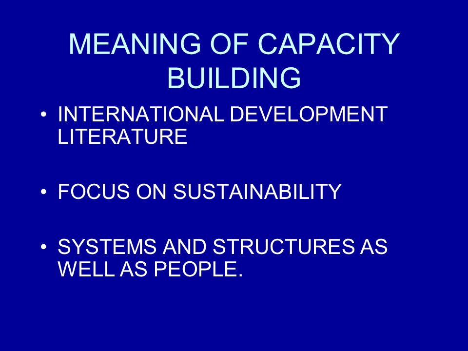 MEANING OF CAPACITY BUILDING INTERNATIONAL DEVELOPMENT LITERATURE FOCUS ON SUSTAINABILITY SYSTEMS AND STRUCTURES AS WELL AS PEOPLE.