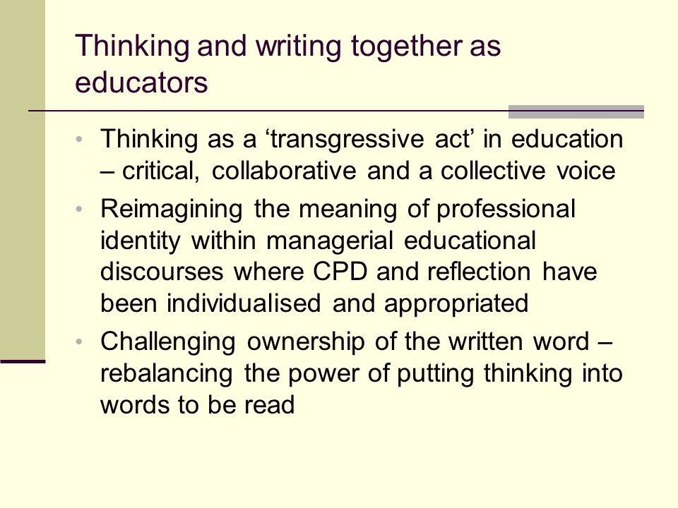 Thinking and writing together as educators Thinking as a transgressive act in education – critical, collaborative and a collective voice Reimagining t