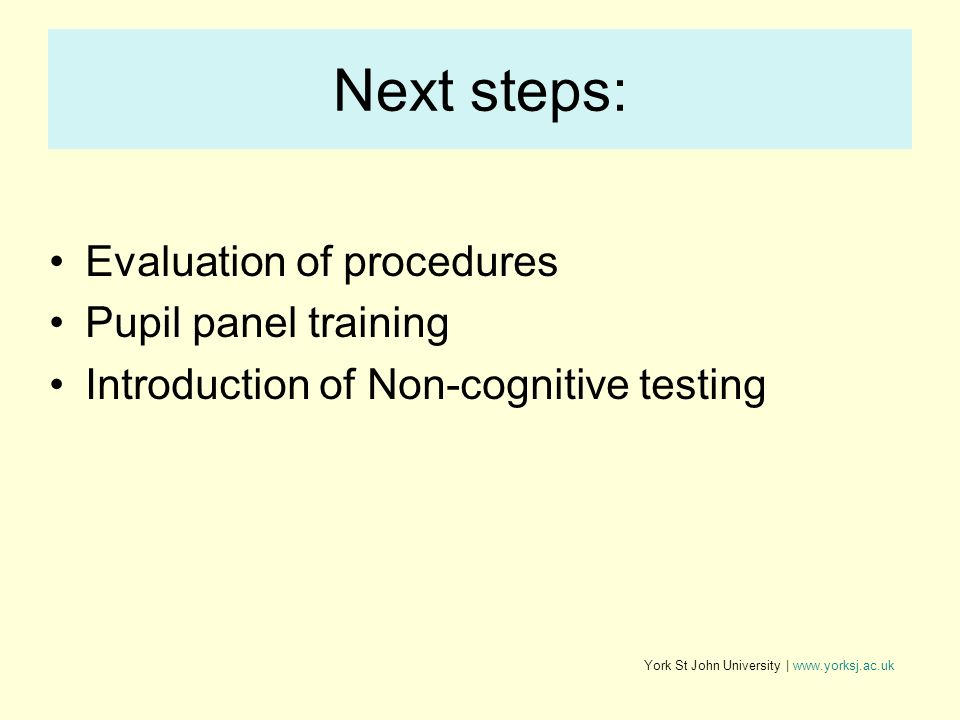 York St John University | www.yorksj.ac.uk Next steps: Evaluation of procedures Pupil panel training Introduction of Non-cognitive testing