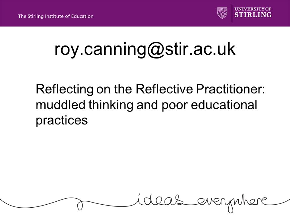 roy.canning@stir.ac.uk Reflecting on the Reflective Practitioner: muddled thinking and poor educational practices