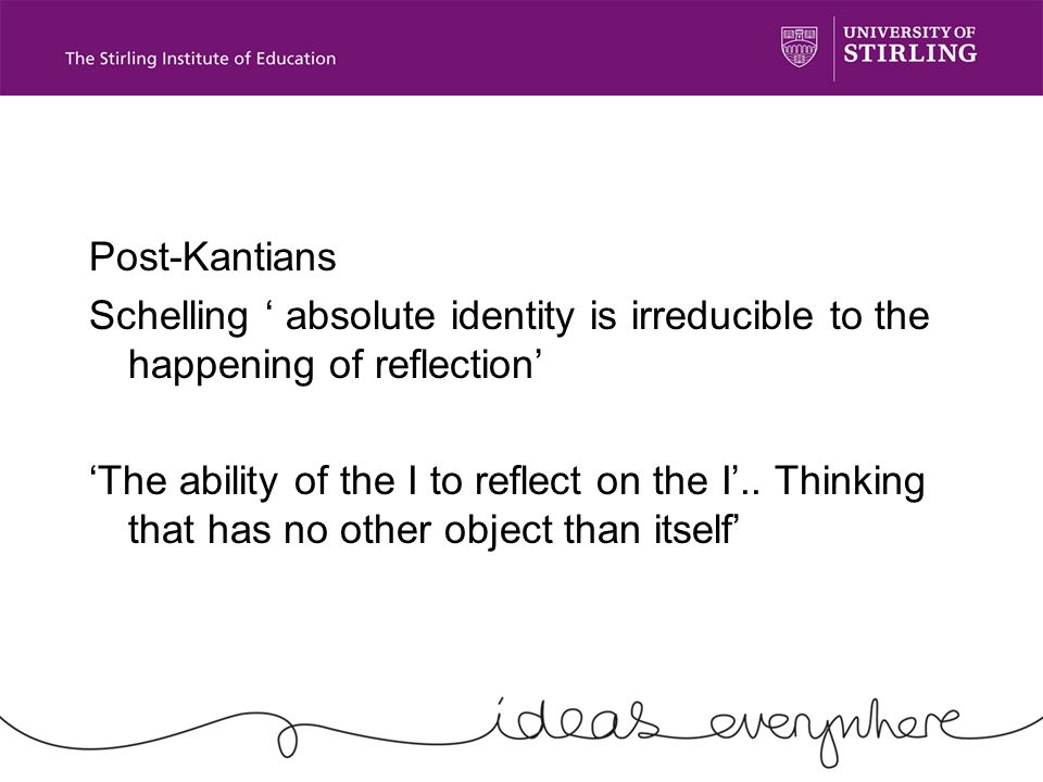Post-Kantians Schelling absolute identity is irreducible to the happening of reflection The ability of the I to reflect on the I..