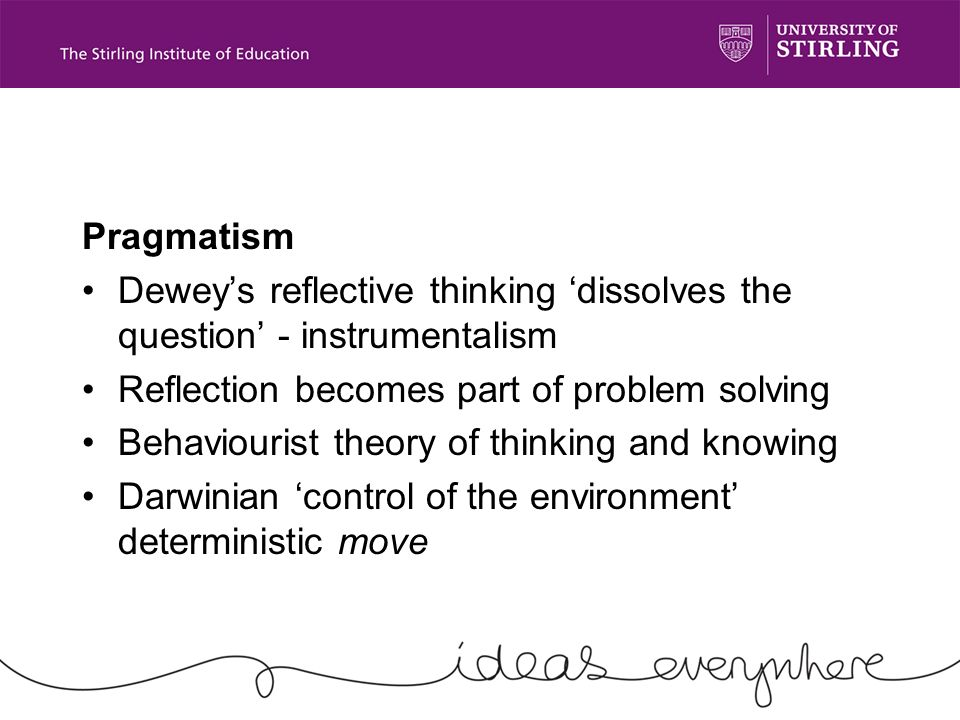 Pragmatism Deweys reflective thinking dissolves the question - instrumentalism Reflection becomes part of problem solving Behaviourist theory of thinking and knowing Darwinian control of the environment deterministic move