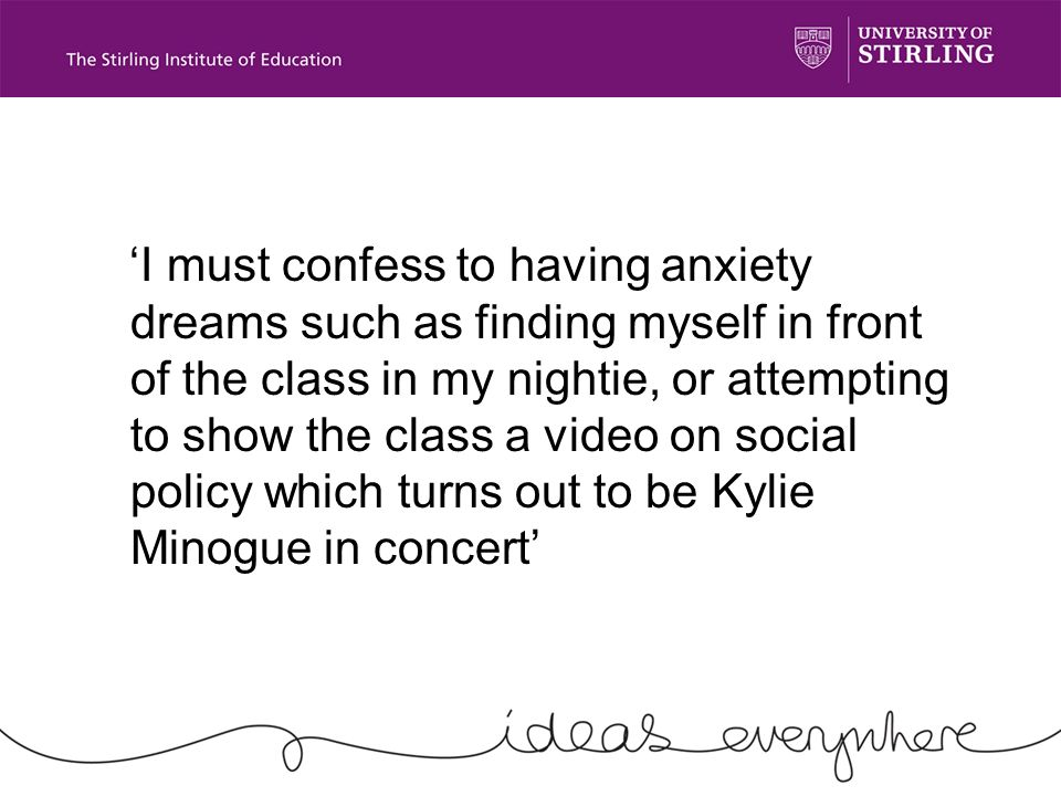 I must confess to having anxiety dreams such as finding myself in front of the class in my nightie, or attempting to show the class a video on social policy which turns out to be Kylie Minogue in concert