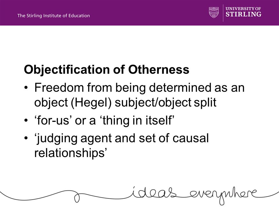 Objectification of Otherness Freedom from being determined as an object (Hegel) subject/object split for-us or a thing in itself judging agent and set of causal relationships