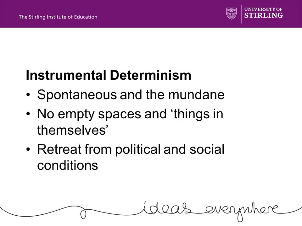 Instrumental Determinism Spontaneous and the mundane No empty spaces and things in themselves Retreat from political and social conditions