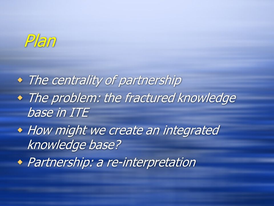 Plan The centrality of partnership The problem: the fractured knowledge base in ITE How might we create an integrated knowledge base? Partnership: a r
