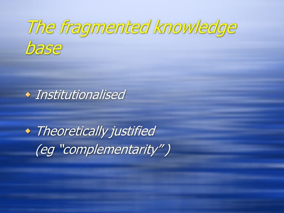 The fragmented knowledge base Institutionalised Theoretically justified (eg complementarity ) Institutionalised Theoretically justified (eg complement