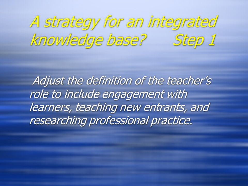 A strategy for an integrated knowledge base? Step 1 Adjust the definition of the teachers role to include engagement with learners, teaching new entra