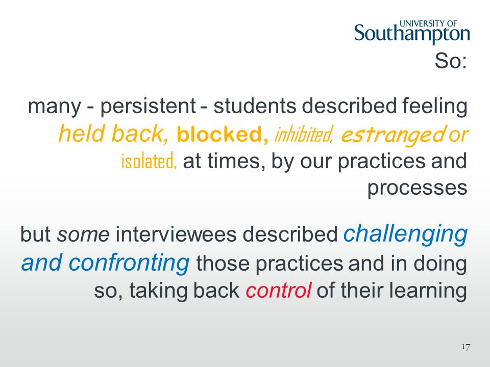 So: many - persistent - students described feeling held back, blocked, inhibited, estranged or isolated, at times, by our practices and processes but some interviewees described challenging and confronting those practices and in doing so, taking back control of their learning 17
