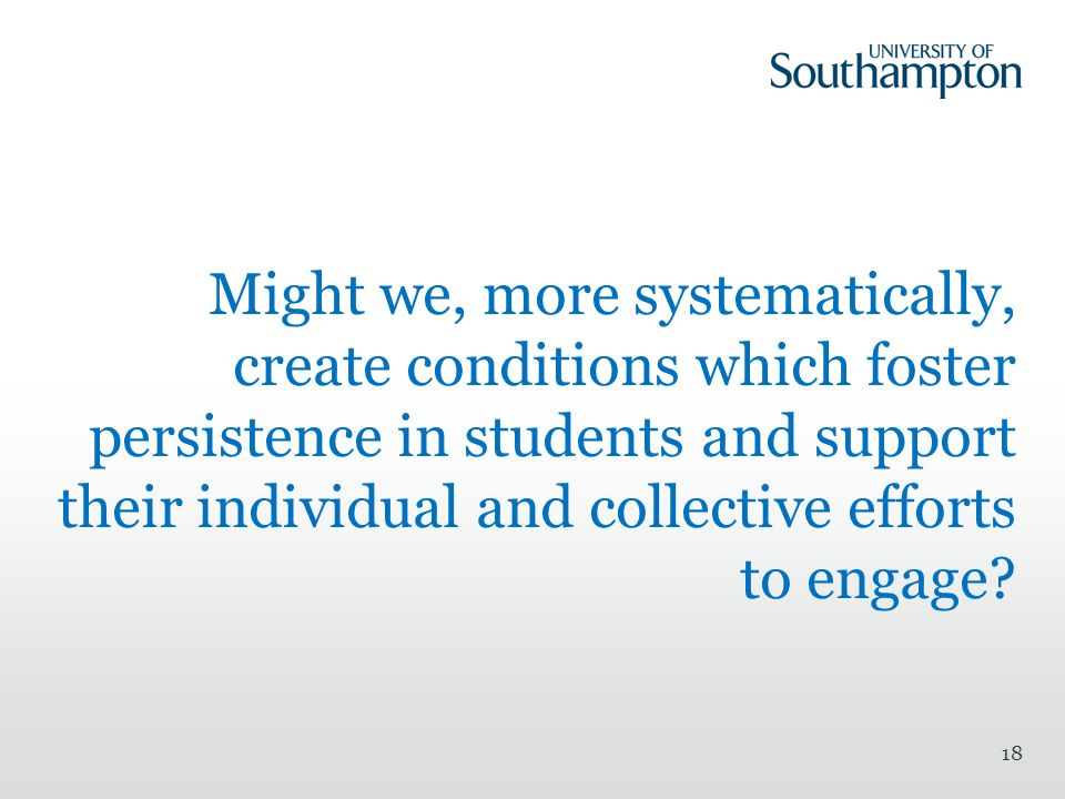 Might we, more systematically, create conditions which foster persistence in students and support their individual and collective efforts to engage.