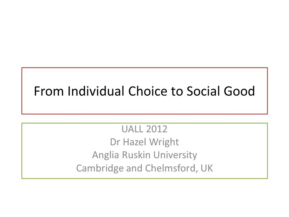 From Individual Choice to Social Good UALL 2012 Dr Hazel Wright Anglia Ruskin University Cambridge and Chelmsford, UK