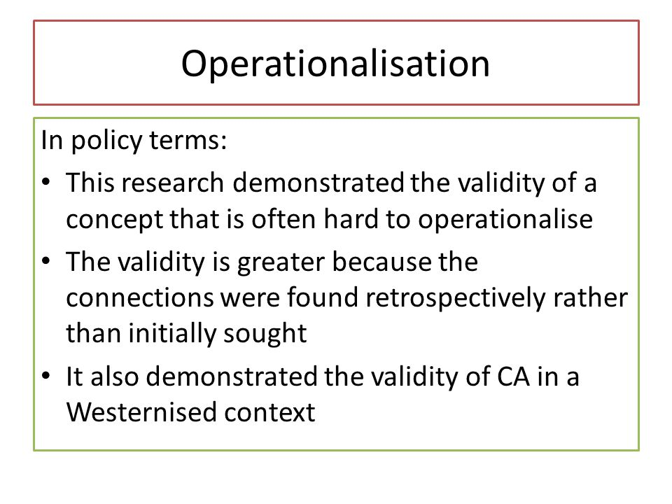 Operationalisation In policy terms: This research demonstrated the validity of a concept that is often hard to operationalise The validity is greater because the connections were found retrospectively rather than initially sought It also demonstrated the validity of CA in a Westernised context