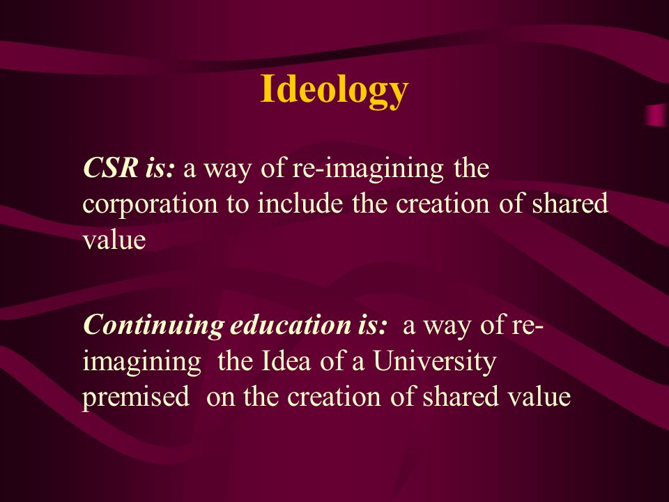 Ideology CSR is: a way of re-imagining the corporation to include the creation of shared value Continuing education is: a way of re- imagining the Idea of a University premised on the creation of shared value