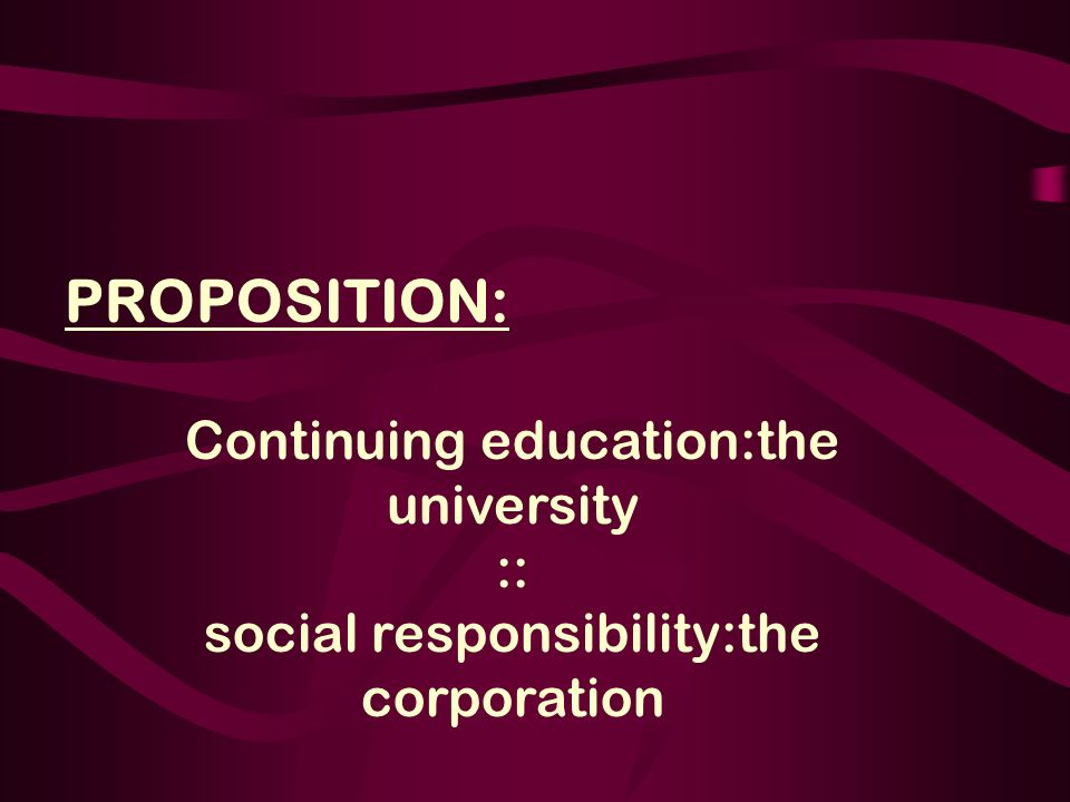 PROPOSITION: Continuing education:the university :: social responsibility:the corporation