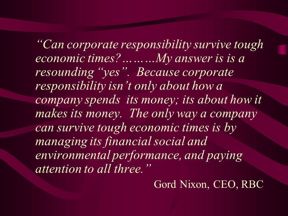Can corporate responsibility survive tough economic times ………My answer is is a resounding yes.