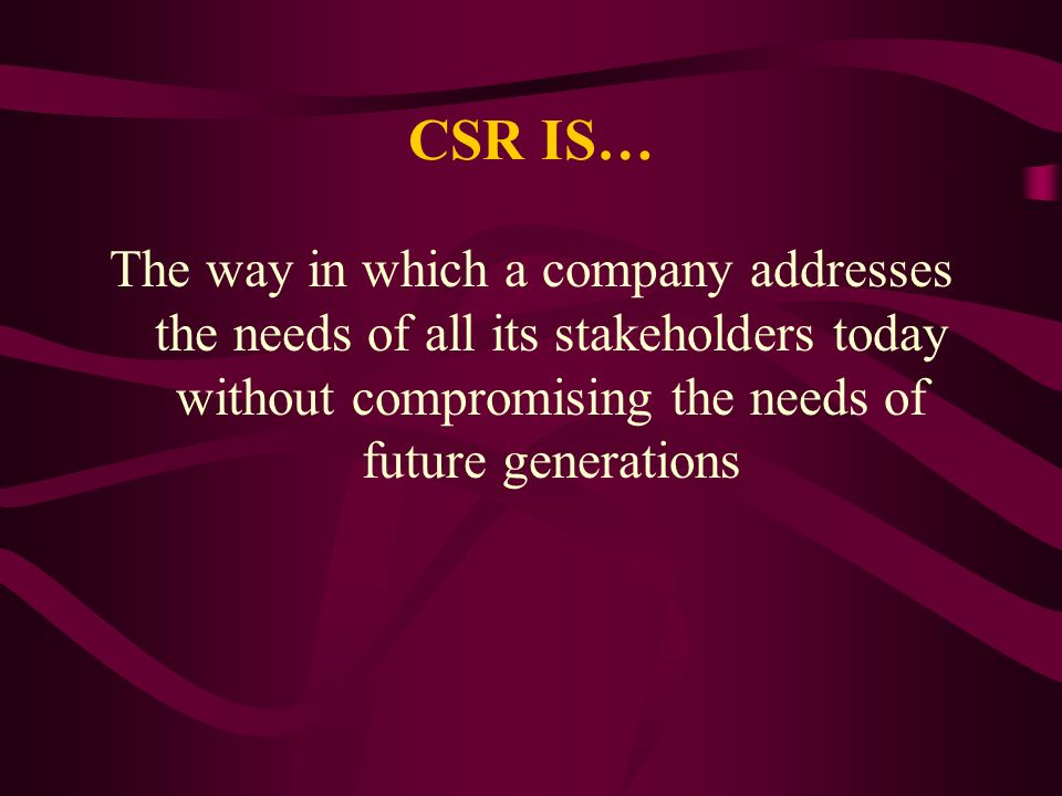 CSR IS… The way in which a company addresses the needs of all its stakeholders today without compromising the needs of future generations