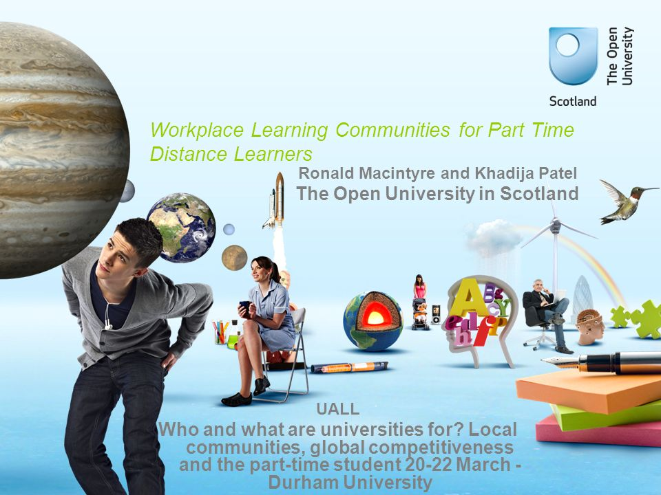 Workplace Learning Communities for Part Time Distance Learners UALL Who and what are universities for.
