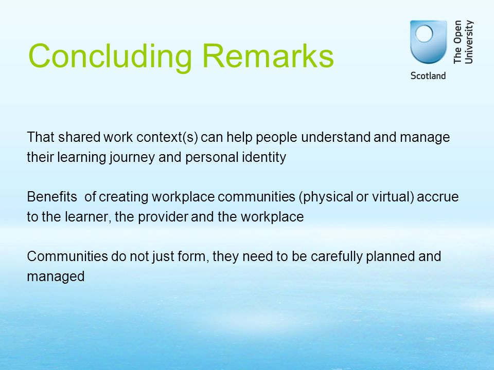 Concluding Remarks That shared work context(s) can help people understand and manage their learning journey and personal identity Benefits of creating workplace communities (physical or virtual) accrue to the learner, the provider and the workplace Communities do not just form, they need to be carefully planned and managed