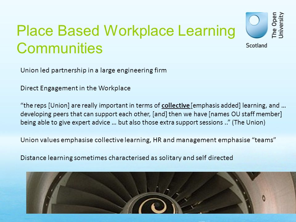 Place Based Workplace Learning Communities Union led partnership in a large engineering firm Direct Engagement in the Workplace the reps [Union] are really important in terms of collective [emphasis added] learning, and … developing peers that can support each other, [and] then we have [names OU staff member] being able to give expert advice … but also those extra support sessions..