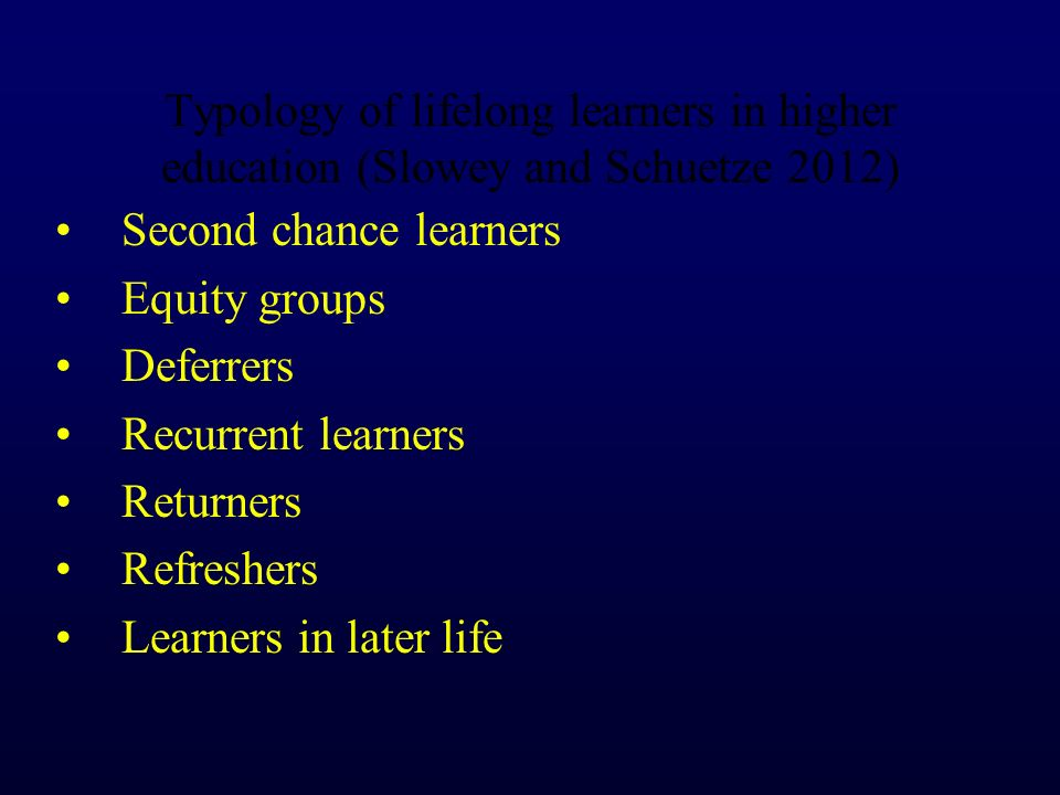 Typology of lifelong learners in higher education (Slowey and Schuetze 2012) Second chance learners Equity groups Deferrers Recurrent learners Returne