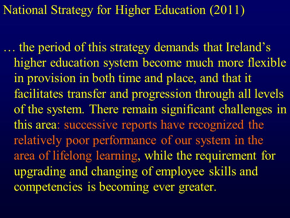 National Strategy for Higher Education (2011) … the period of this strategy demands that Irelands higher education system become much more flexible in