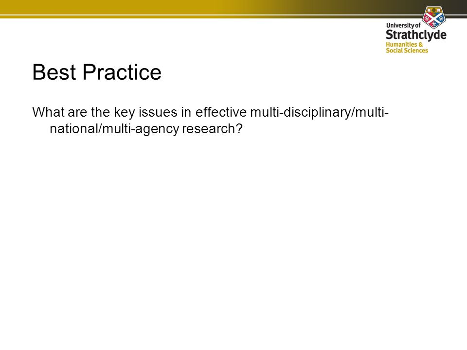 Best Practice What are the key issues in effective multi-disciplinary/multi- national/multi-agency research?