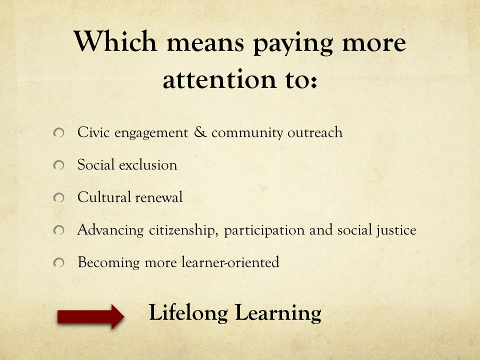 Which means paying more attention to: Civic engagement & community outreach Social exclusion Cultural renewal Advancing citizenship, participation and social justice Becoming more learner-oriented Lifelong Learning