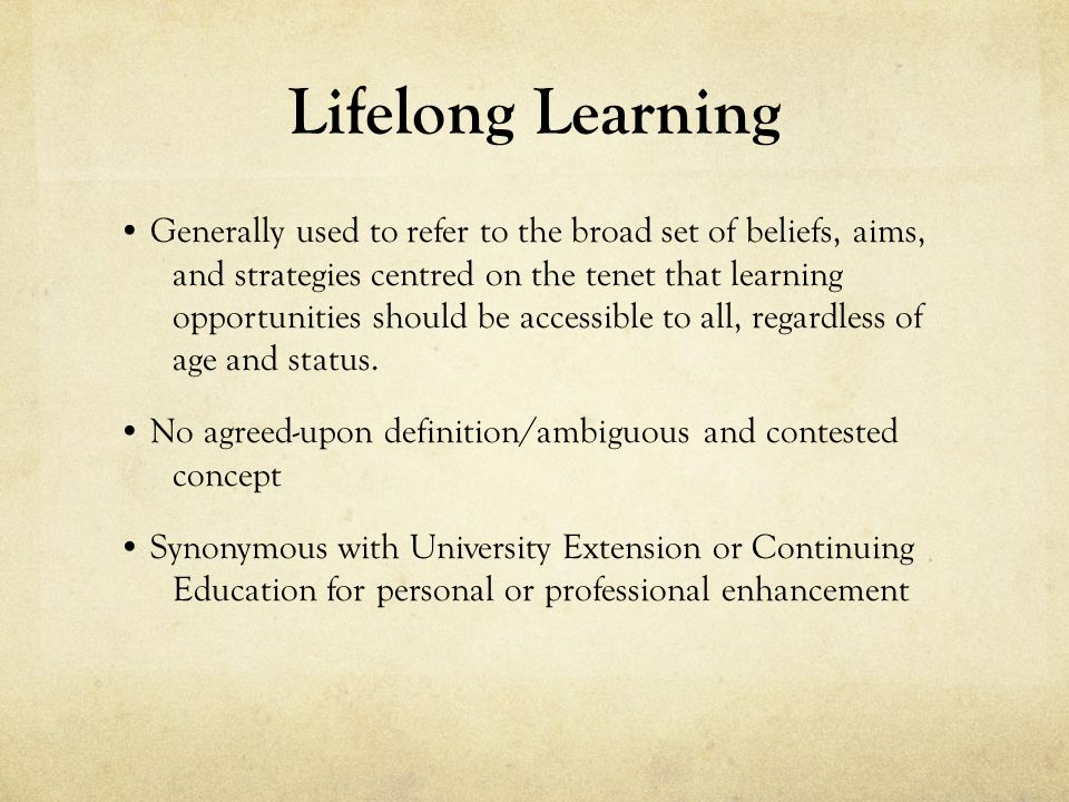 Lifelong Learning Generally used to refer to the broad set of beliefs, aims, and strategies centred on the tenet that learning opportunities should be accessible to all, regardless of age and status.