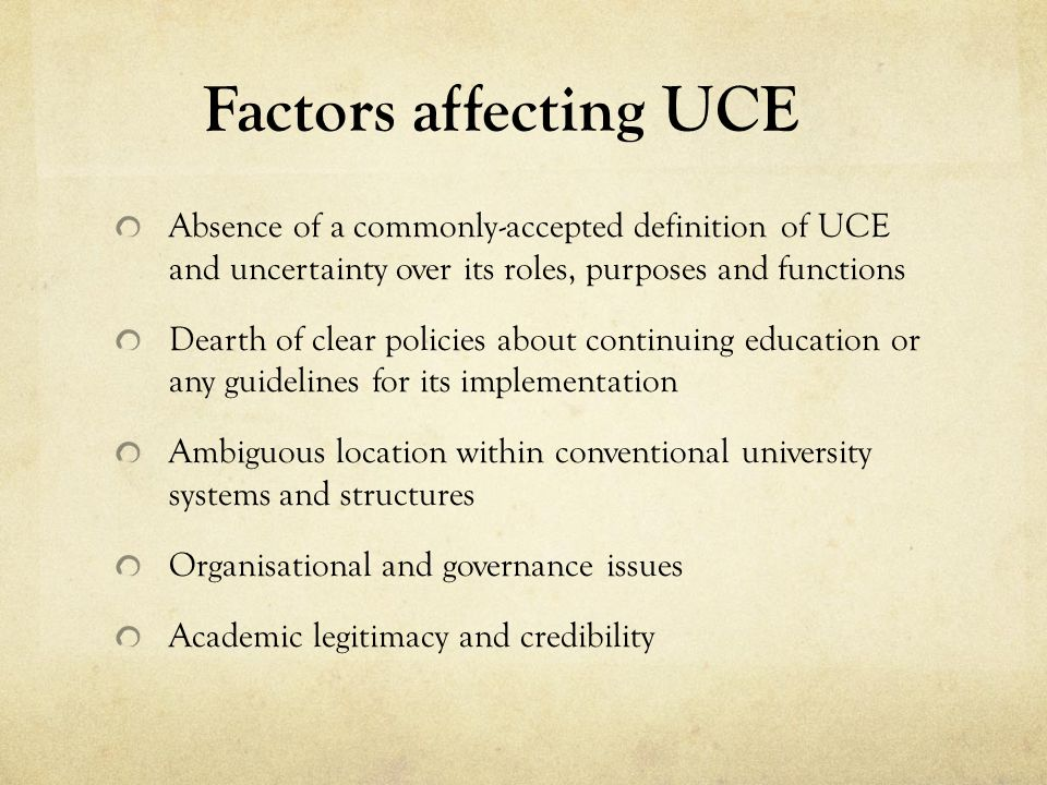 Factors affecting UCE Absence of a commonly-accepted definition of UCE and uncertainty over its roles, purposes and functions Dearth of clear policies about continuing education or any guidelines for its implementation Ambiguous location within conventional university systems and structures Organisational and governance issues Academic legitimacy and credibility