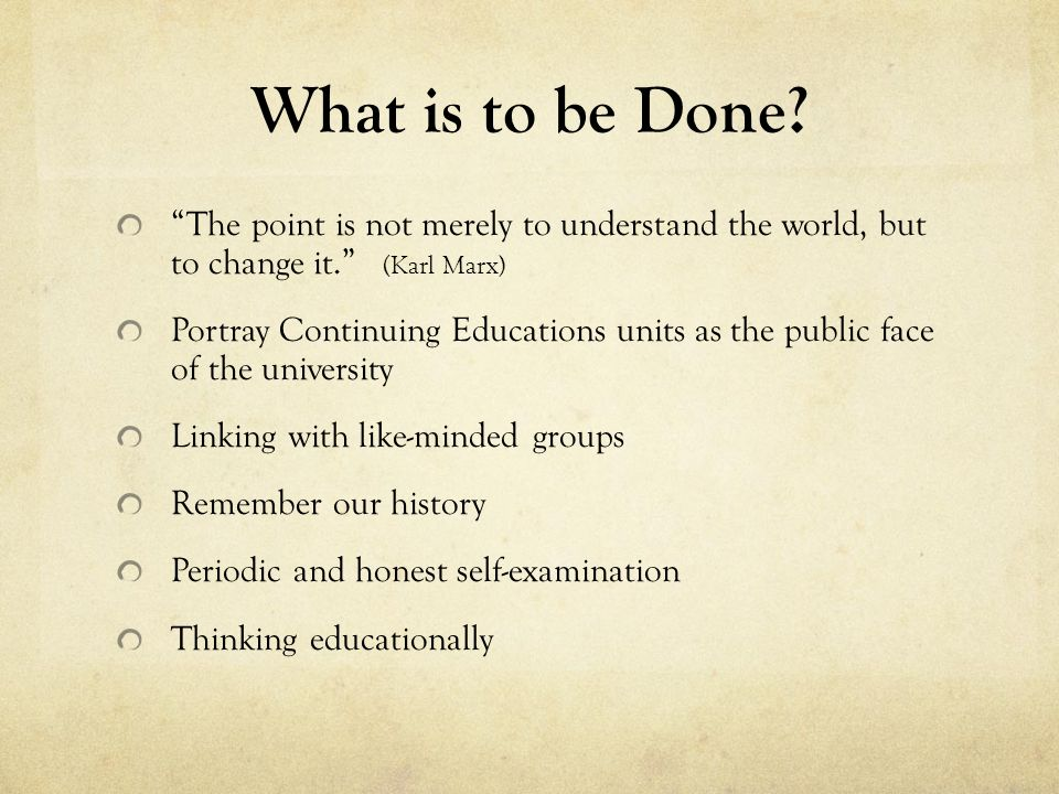 What is to be Done. The point is not merely to understand the world, but to change it.