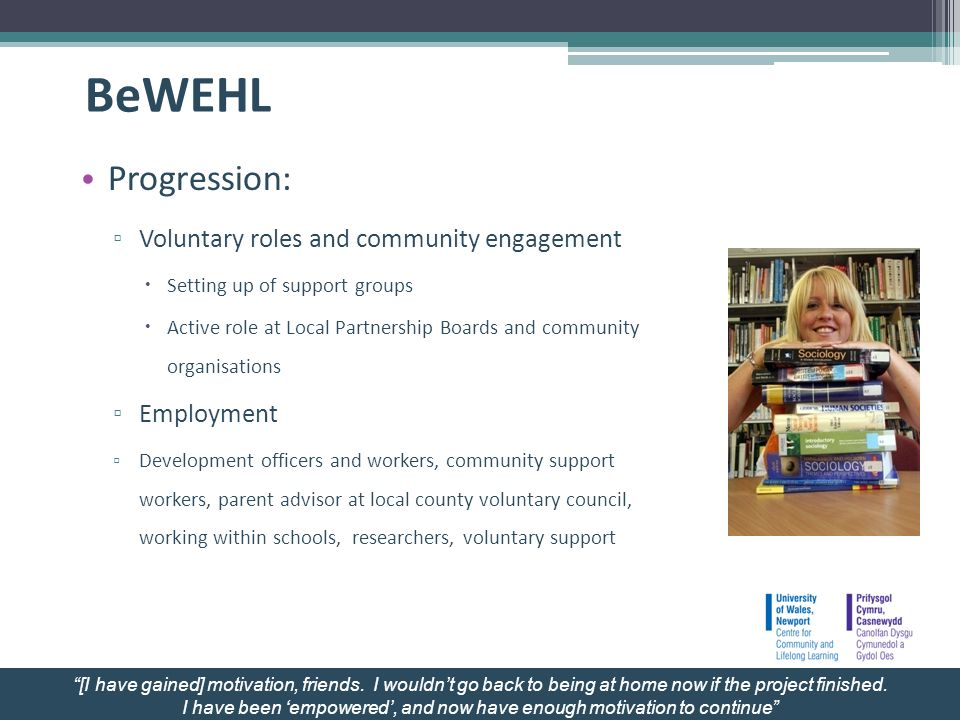 BeWEHL Progression: Voluntary roles and community engagement Setting up of support groups Active role at Local Partnership Boards and community organisations Employment Development officers and workers, community support workers, parent advisor at local county voluntary council, working within schools, researchers, voluntary support [I have gained] motivation, friends.