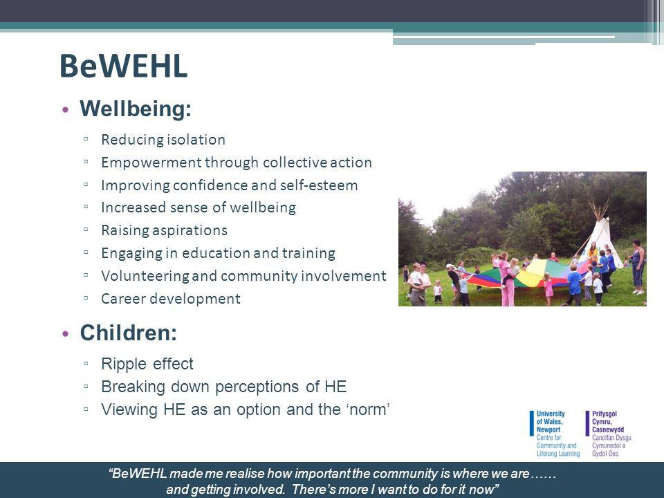 BeWEHL Wellbeing: Reducing isolation Empowerment through collective action Improving confidence and self-esteem Increased sense of wellbeing Raising aspirations Engaging in education and training Volunteering and community involvement Career development Children: Ripple effect Breaking down perceptions of HE Viewing HE as an option and the norm BeWEHL made me realise how important the community is where we are…… and getting involved.