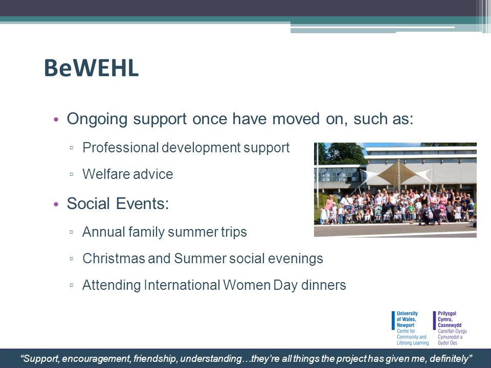 BeWEHL Ongoing support once have moved on, such as: Professional development support Welfare advice Social Events: Annual family summer trips Christmas and Summer social evenings Attending International Women Day dinners Support, encouragement, friendship, understanding…theyre all things the project has given me, definitely