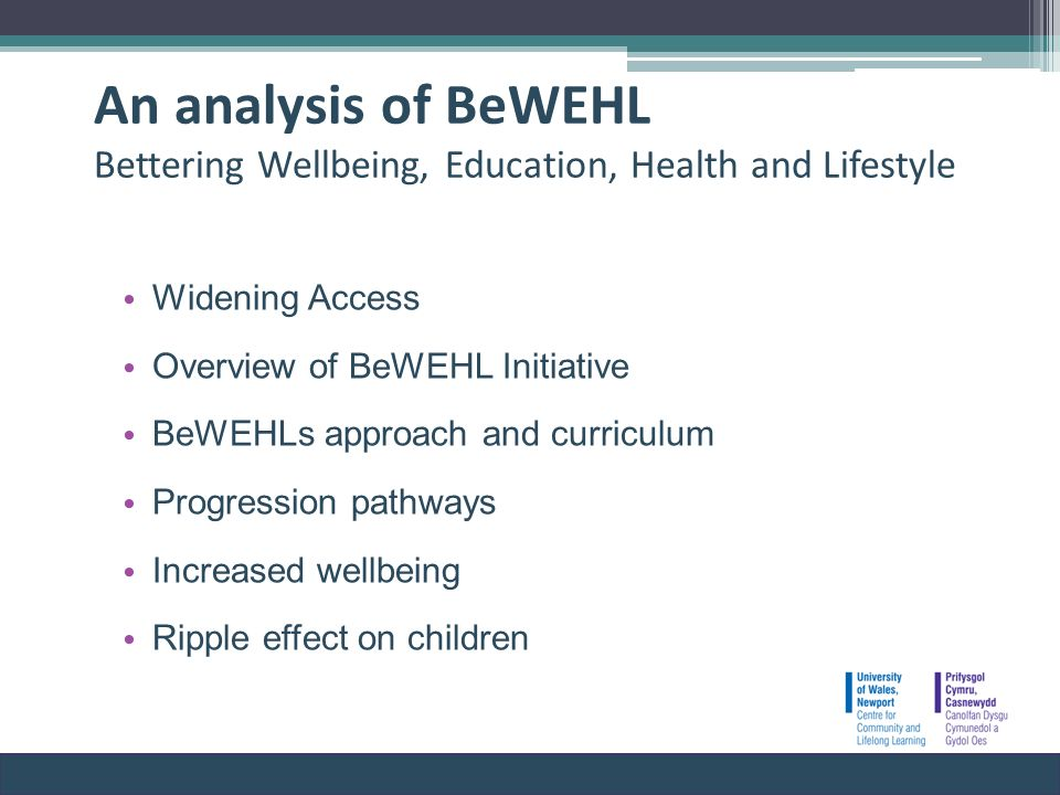 An analysis of BeWEHL Bettering Wellbeing, Education, Health and Lifestyle Widening Access Overview of BeWEHL Initiative BeWEHLs approach and curriculum Progression pathways Increased wellbeing Ripple effect on children