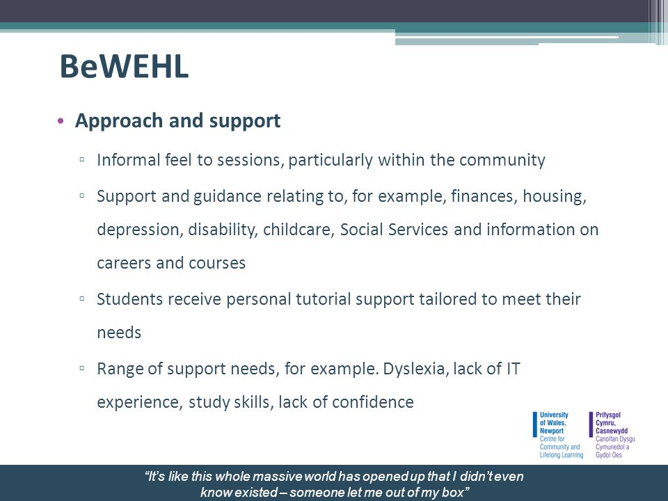 BeWEHL Approach and support Informal feel to sessions, particularly within the community Support and guidance relating to, for example, finances, housing, depression, disability, childcare, Social Services and information on careers and courses Students receive personal tutorial support tailored to meet their needs Range of support needs, for example.